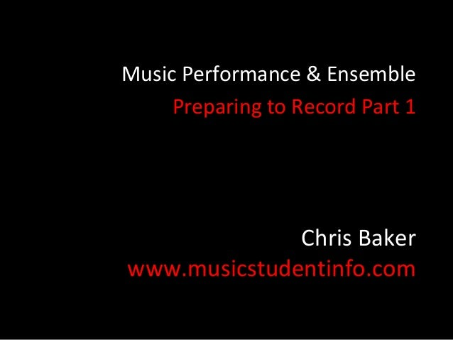 Music Performance & Ensemble     Preparing to Record Part 1              Chris Bakerwww.musicstudentinfo.com
