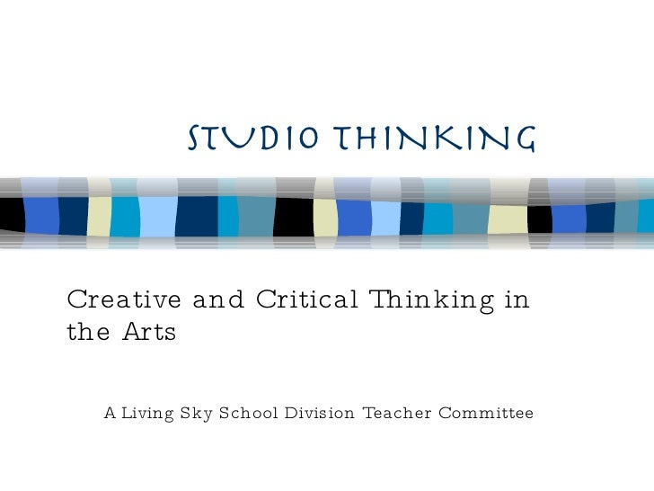 STUDIO THINKING Creative and Critical Thinking in the Arts A Living Sky School Division Teacher Committee