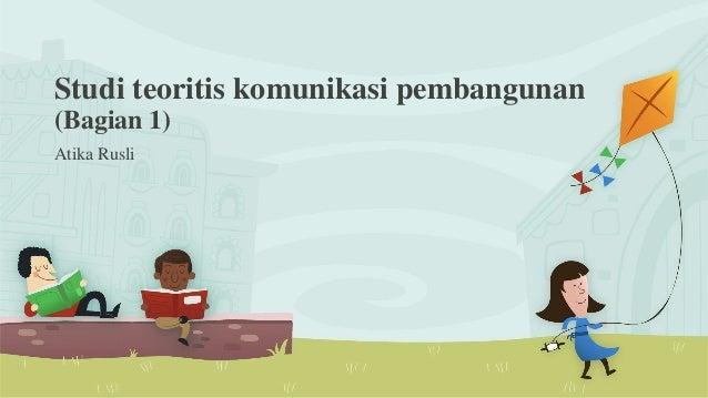 Studi teoritis komunikasi pembangunan (Bagian 1) Atika Rusli