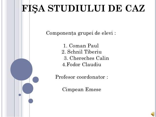 FIŞA STUDIULUI DE CAZ           Componenţa grupei de elevi :                 1. Coman Paul               2. Schnil Tiberi...