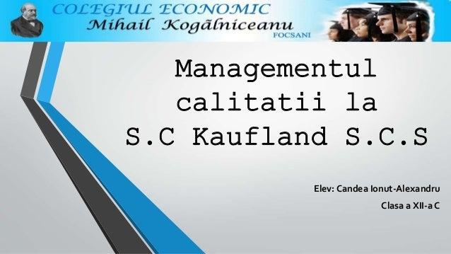 Managementul calitatii la S.C Kaufland S.C.S Elev: Candea Ionut-Alexandru Clasa a XII-a C