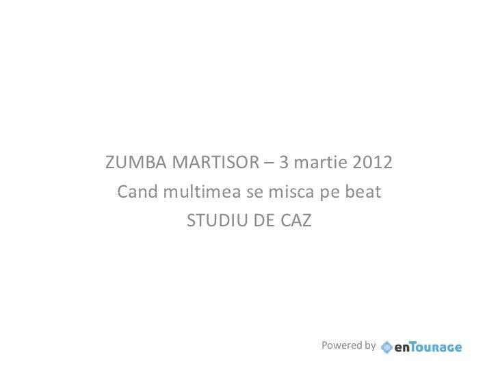 ZUMBA MARTISOR – 3 martie 2012 Cand multimea se misca pe beat        STUDIU DE CAZ                       Powered by