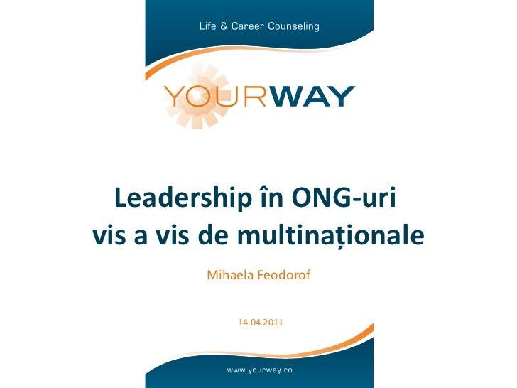 Leadership în ONG-uri  vis a vis de multinaționale Mihaela Feodorof 14.04.2011