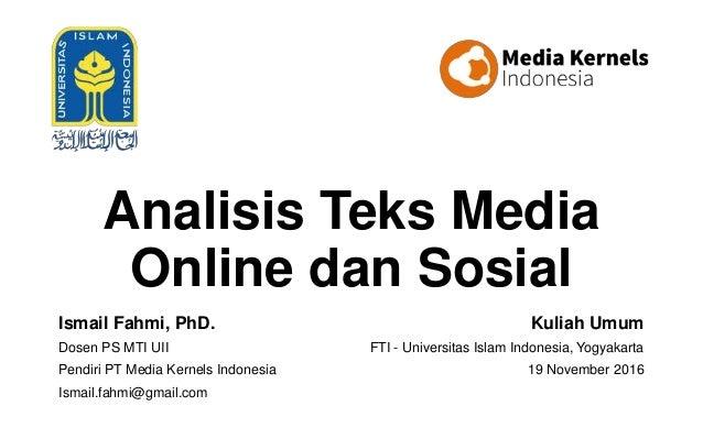 Analisis Teks Media Online dan Sosial Ismail Fahmi, PhD. Dosen PS MTI UII Pendiri PT Media Kernels Indonesia Ismail.fahmi@...