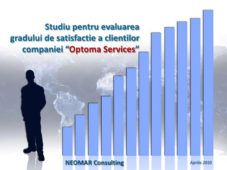 """Studiu pentru evaluarea <br />gradului de satisfactie a clientilor companiei """"Optoma Services""""<br />NEOMAR Consulting <br ..."""