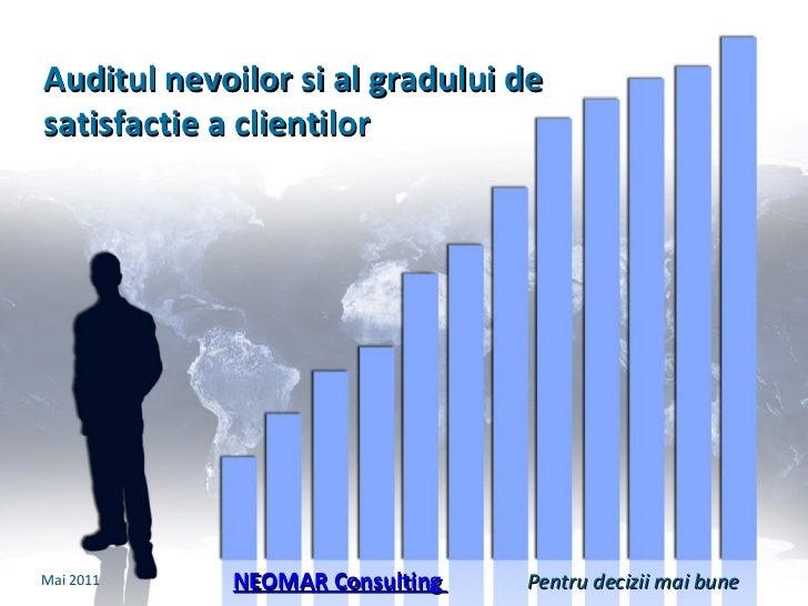 Auditul nevoilor si  al  gradului de satisfactie a clientilor NEOMAR Consulting  Mai  201 1 Pentru decizii mai bune