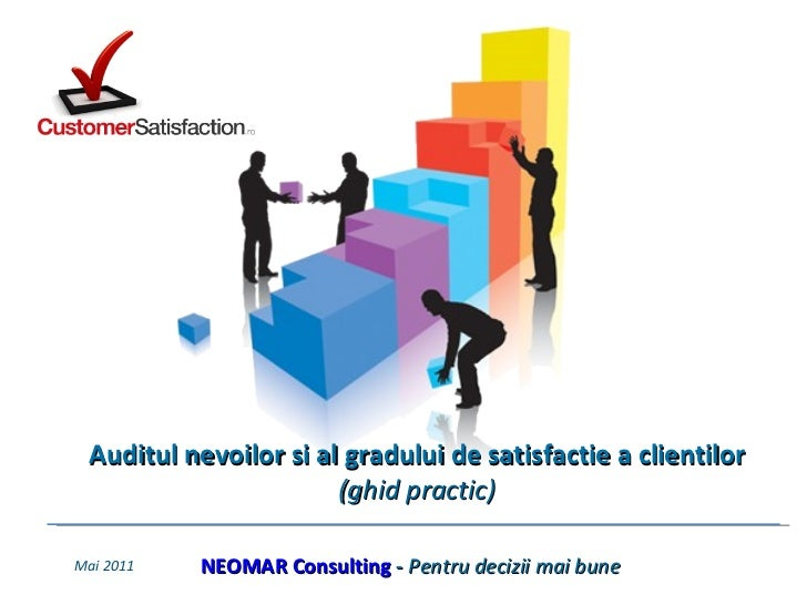 Mai  201 1 NEOMAR Consulting  -  Pentru decizii mai bune Auditul nevoilor si al gradului de satisfactie a clientilor  (ghi...