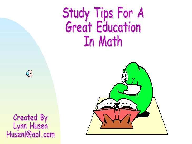 Study Tips For A Great Education In Math Created By Lynn Husen [email_address]