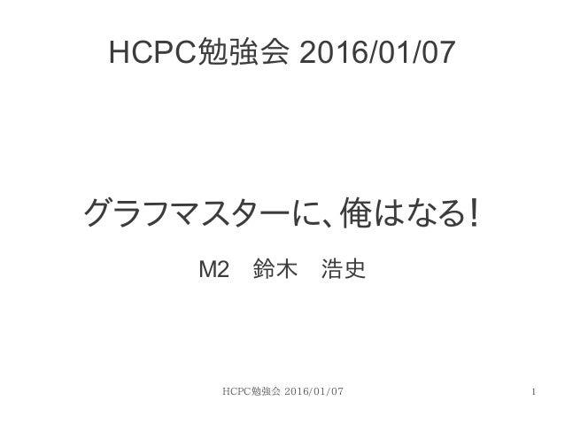 HCPC勉強会 2016/01/07 1 HCPC勉強会 2016/01/07 グラフマスターに、俺はなる! M2 鈴木 浩史