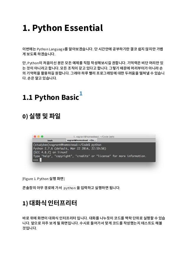 1. Python Essential 이번에는 Python Language를 알아보겠습니다. 단 시간안에 공부하기란 결코 쉽지 않지만 가볍 게 보도록 하겠습니다. 단, Python이 처음이신 분은 모든 예제를 직접 작성해...