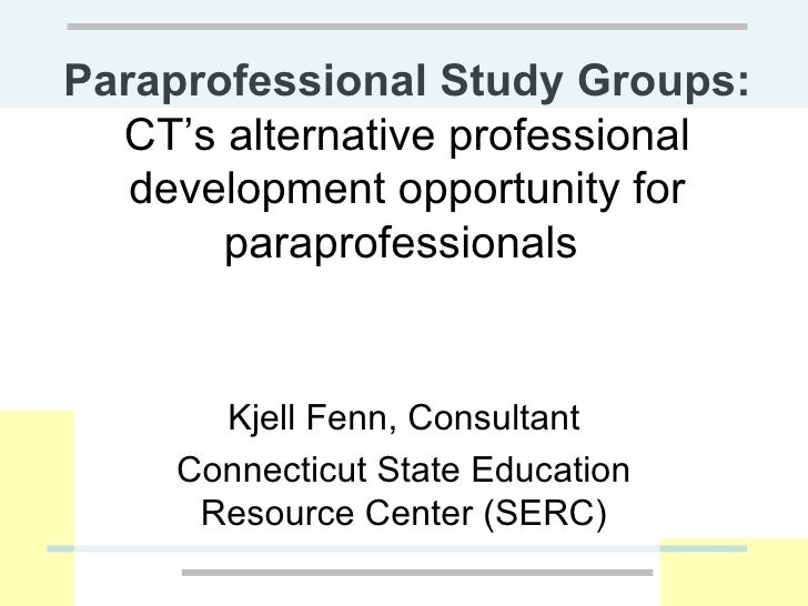 Paraprofessional Study Groups:  CT's alternative professional development opportunity for paraprofessionals  Kjell Fenn, C...