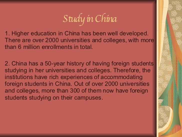 Study in China 1. Higher education in China has been well developed. There are over 2000 universities and colleges, with m...