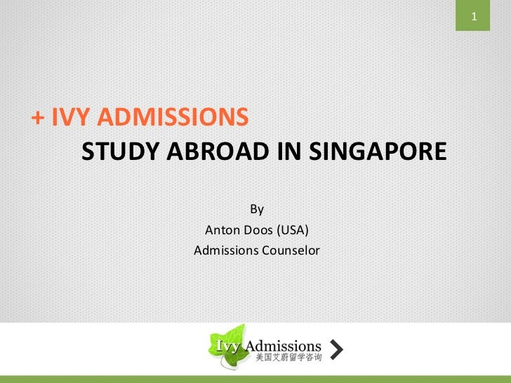 1+ IVY ADMISSIONS    STUDY ABROAD IN SINGAPORE                    By            Anton Doos (USA)           Admissions Coun...