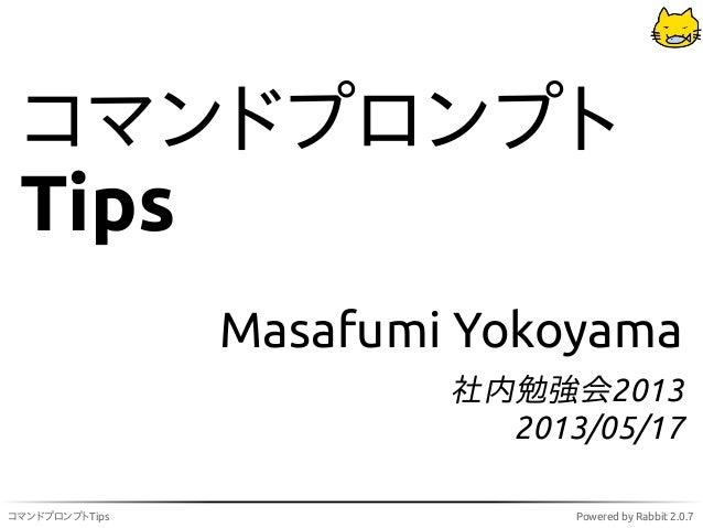 コマンドプロンプトTips Powered by Rabbit 2.0.7コマンドプロンプトTipsMasafumi Yokoyama社内勉強会20132013/05/17