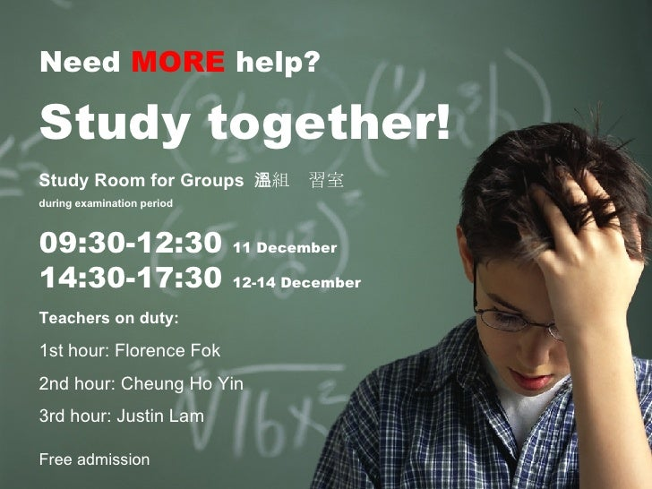 Need  MORE  help? Study together! Study Room for Groups  小組溫習室 during examination period 09:30-12:30  11 December 14:30-17...