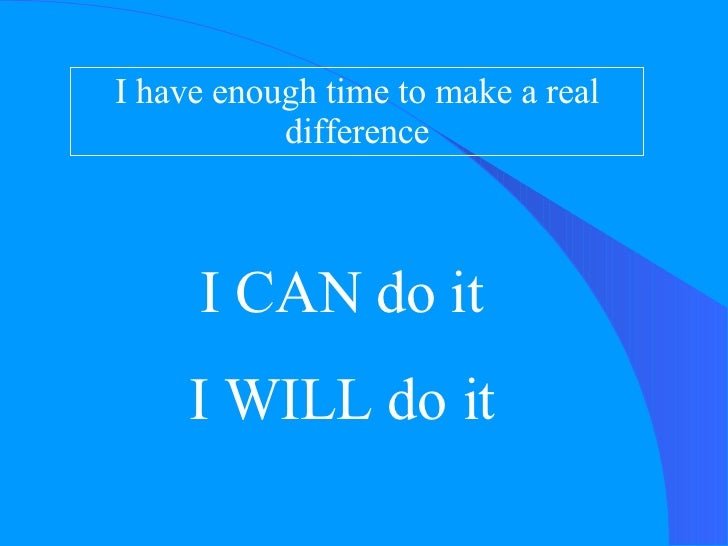 I have enough time to make a real difference I CAN do it I WILL do it