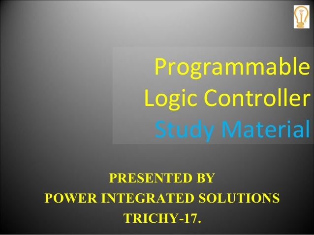Programmable Logic Controller Study Material PRESENTED BY POWER INTEGRATED SOLUTIONS TRICHY-17.