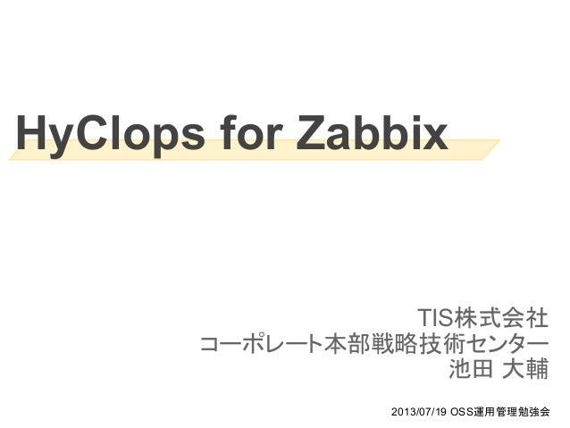 HyClops for Zabbix TIS株式会社 コーポレート本部戦略技術センター 池田 大輔 2013/07/19 OSS運用管理勉強会