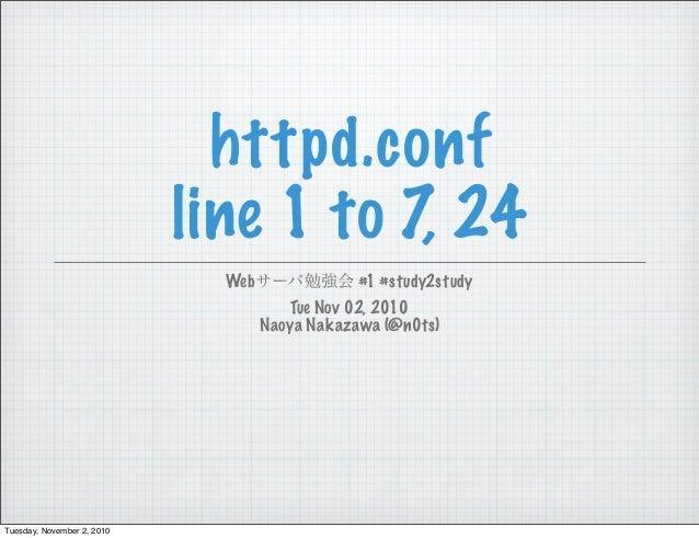 httpd.conf line 1 to 7, 24 Webサーバ勉強会 #1 #study2study Tue Nov 02, 2010 Naoya Nakazawa (@n0ts) Tuesday, November 2, 2010