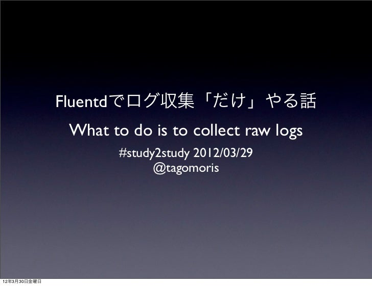 Fluentdでログ収集「だけ」やる話              What to do is to collect raw logs                     #study2study 2012/03/29            ...