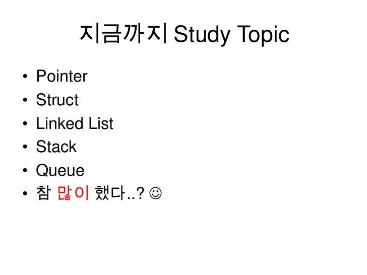 지금까지 Study Topic<br />Pointer<br />Struct<br />Linked List<br />Stack<br />Queue<br />참 많이 했다..? <br />