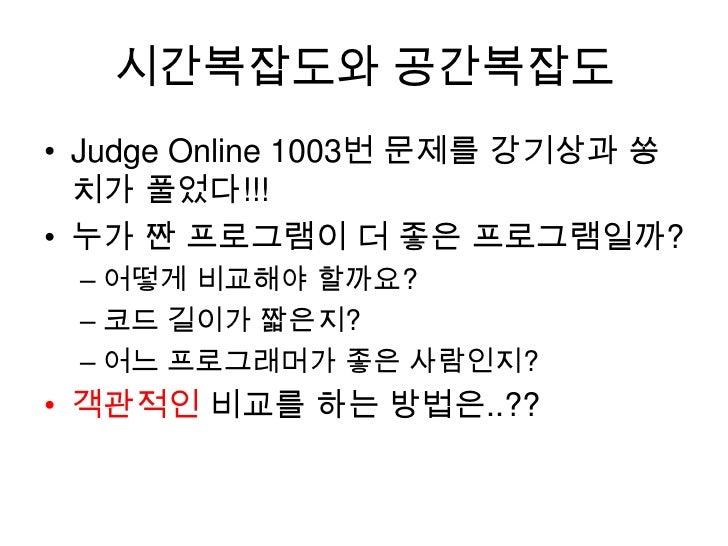 시간복잡도와 공간복잡도<br />Judge Online 1003번 문제를 강기상과 쏭치가 풀었다!!!<br />누가 짠 프로그램이 더 좋은 프로그램일까?<br />어떻게 비교해야 할까요?<br />코드 길이가 짧은지?<...
