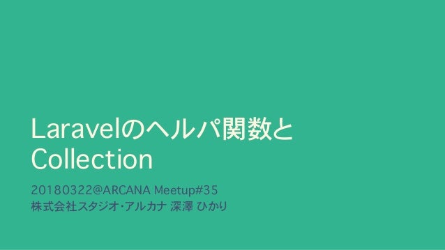 Laravelのヘルパ関数と Collection 20180322@ARCANA Meetup#35 株式会社スタジオ・アルカナ�深澤 ひかり