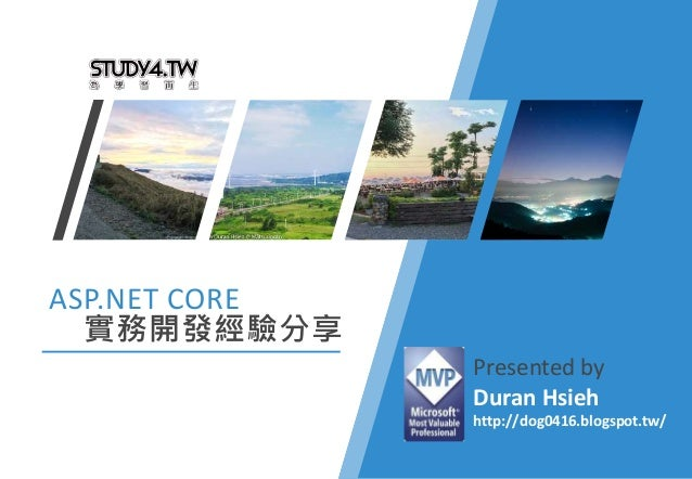 ASP.NET CORE 實務開發經驗分享 Presented by Duran Hsieh http://dog0416.blogspot.tw/