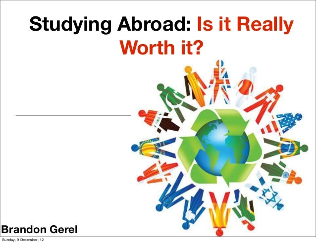 Studying Abroad: Is it Really                       Worth it?Brandon GerelSunday, 9 December, 12