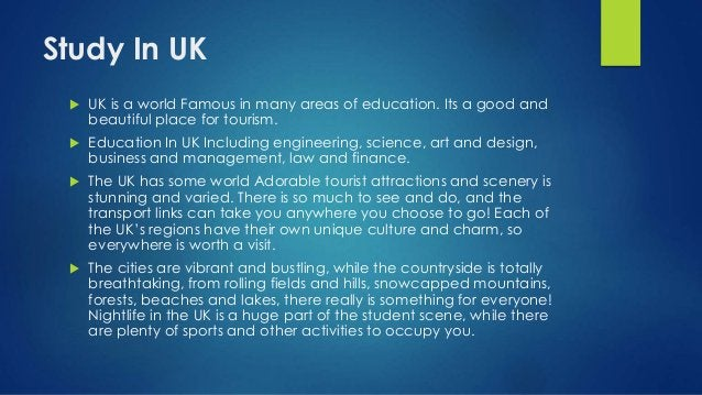 Study In UK  UK is a world Famous in many areas of education. Its a good and beautiful place for tourism.  Education In ...
