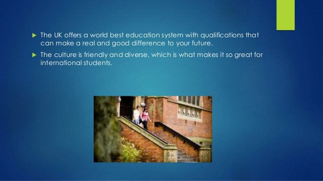  The UK offers a world best education system with qualifications that can make a real and good difference to your future....