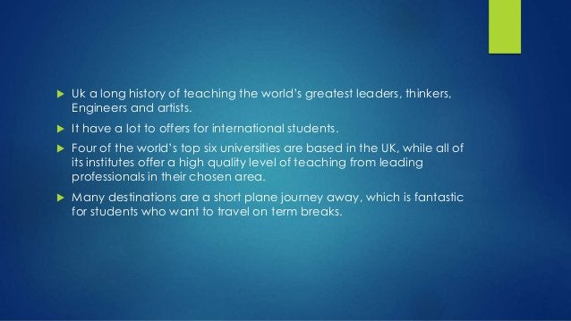  Uk a long history of teaching the world's greatest leaders, thinkers, Engineers and artists.  It have a lot to offers f...