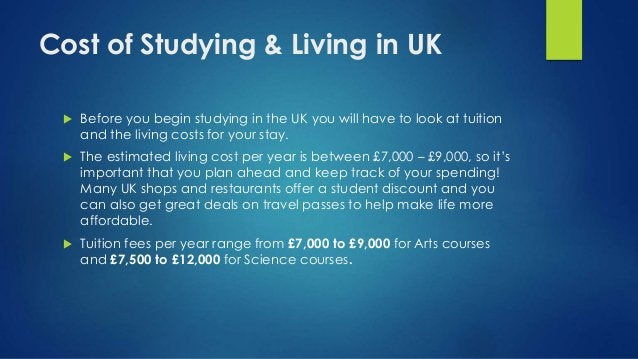 Cost of Studying & Living in UK  Before you begin studying in the UK you will have to look at tuition and the living cost...