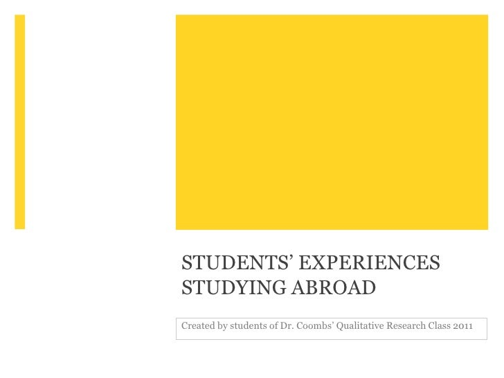 STUDENTS' EXPERIENCESSTUDYING ABROADCreated by students of Dr. Coombs' Qualitative Research Class 2011