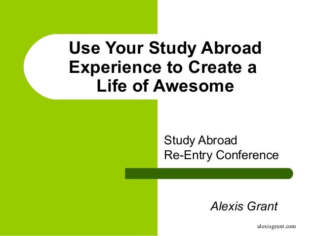 alexisgrant.com Use Your Study Abroad Experience to Create a Life of Awesome Study Abroad Re-Entry Conference Alexis Grant