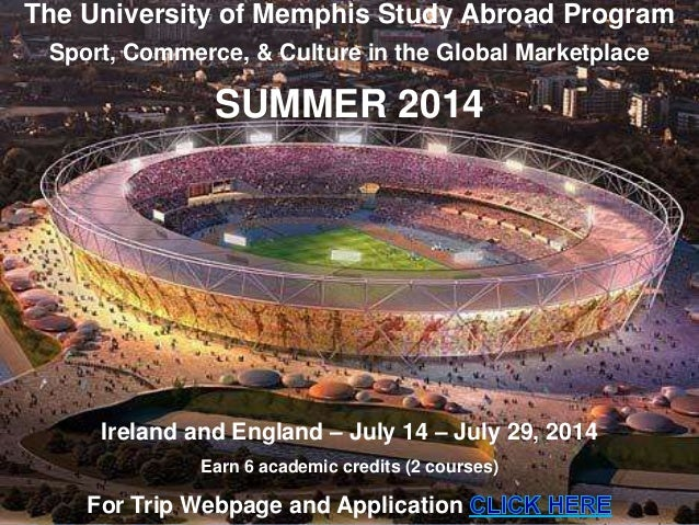 The University of Memphis Study Abroad Program Sport, Commerce, & Culture in the Global Marketplace SUMMER 2014 Ireland an...