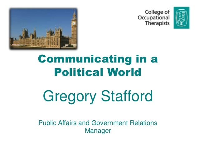 Communicating in a Political World Gregory Stafford Public Affairs and Government Relations Manager