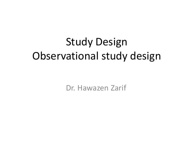 Study Design Observational study design Dr. Hawazen Zarif
