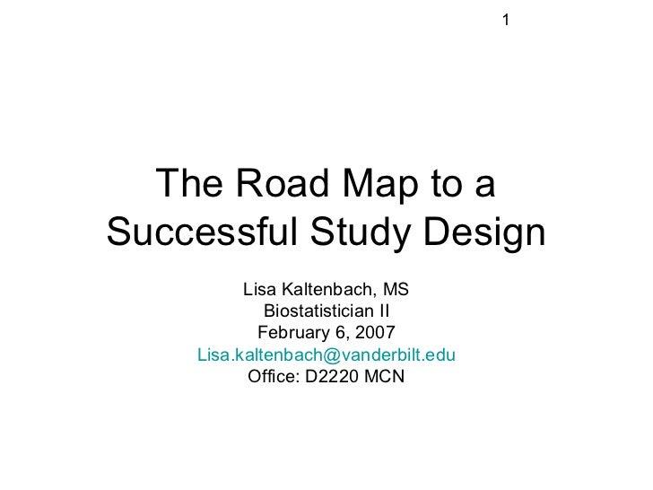 1  The Road Map to aSuccessful Study Design          Lisa Kaltenbach, MS             Biostatistician II            Februar...