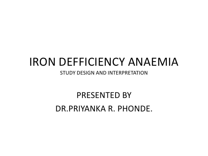 IRON DEFFICIENCY ANAEMIA     STUDY DESIGN AND INTERPRETATION         PRESENTED BY    DR.PRIYANKA R. PHONDE.