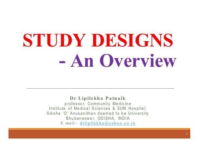 STUDY DESIGNS - An Overview Dr Lipilekha Patnaik professor, Community Medicine Institute of Medical Sciences & SUM Hospita...