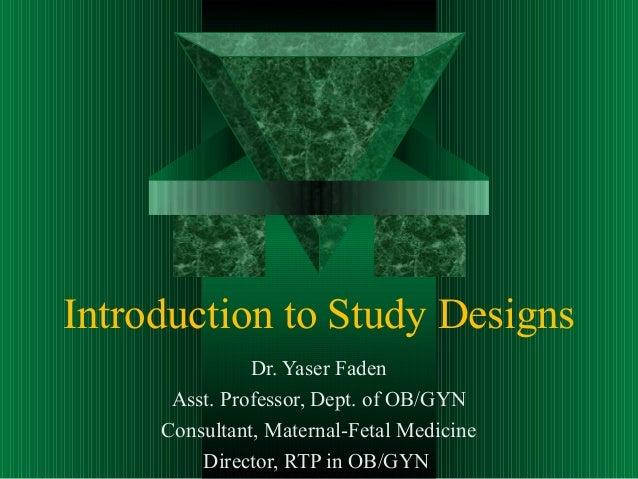Introduction to Study DesignsDr. Yaser FadenAsst. Professor, Dept. of OB/GYNConsultant, Maternal-Fetal MedicineDirector, R...