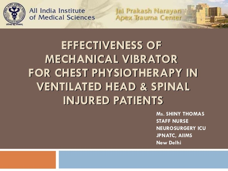 EFFECTIVENESS OF  MECHANICAL VIBRATOR  FOR CHEST PHYSIOTHERAPY IN VENTILATED HEAD & SPINAL INJURED PATIENTS Ms. SHINY TH...