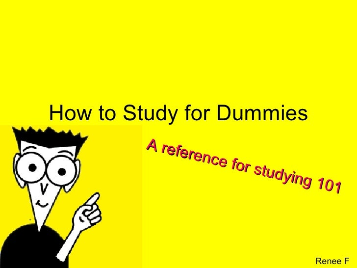 How to Study for Dummies A reference for studying 101 Renee F