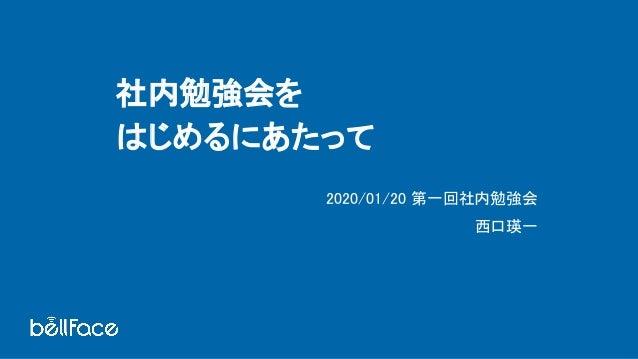 社内勉強会を はじめるにあたって 2020/01/20 第一回社内勉強会 西口瑛一