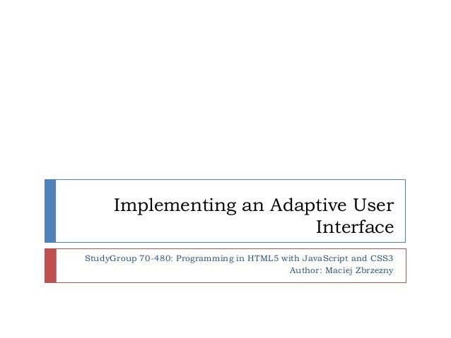 Implementing an Adaptive User                          InterfaceStudyGroup 70-480: Programming in HTML5 with JavaScript an...