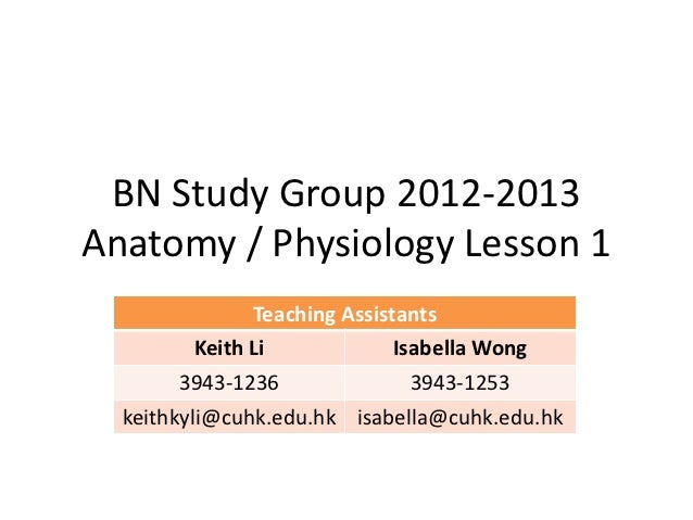 BN Study Group 2012-2013Anatomy / Physiology Lesson 1              Teaching Assistants        Keith Li             Isabell...