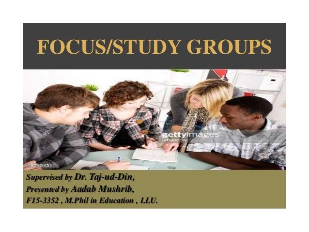 FOCUS/STUDY GROUPS Supervised by Dr. Taj-ud-Din, Presented by Aadab Mushrib, F15-3352 , M.Phil in Education , LLU.