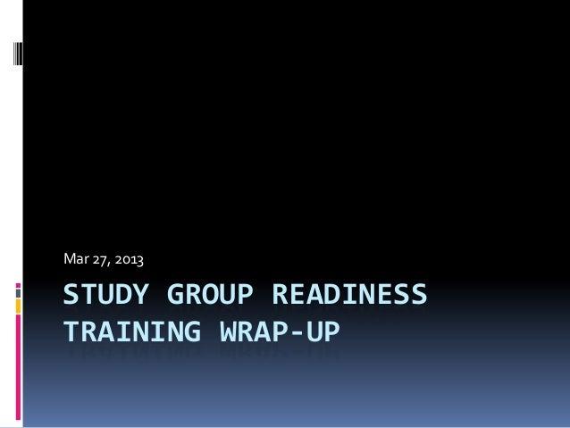STUDY GROUP READINESSTRAINING WRAP-UPMar 27, 2013