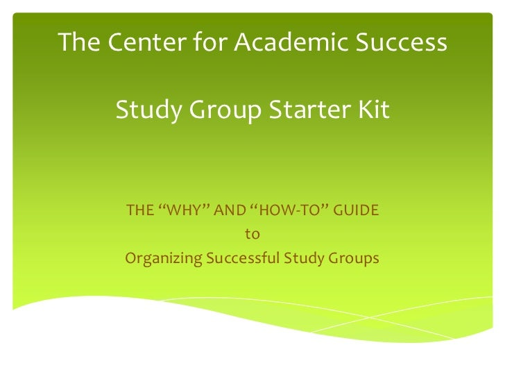 "The Center for Academic Success    Study Group Starter Kit     THE ""WHY"" AND ""HOW-TO"" GUIDE                     to     Org..."